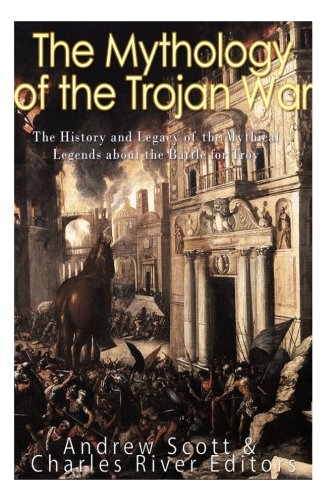 the-mythology-of-the-trojan-war-the-history-and-legacy-of-the-mythical-legends-about-the-battle-for-