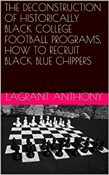 THE DECONSTRUCTION OF HISTORICALLY BLACK COLLEGE FOOTBALL PROGRAMS, HOW TO RECRUIT BLACK BLUE CHIPPERS (English Edition) von [ANTHONY, LAGRANT]