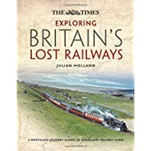Exploring Britain's Lost Railways: A nostalgic journey along 50 long-lost railway lines by Holland, Julian (2013) Hardcover