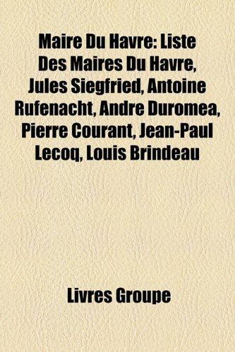 Maire Du Havre: Liste Des Maires Du Havre, Jules Siegfried, Antoine Rufenacht, Andre Duromea, Pierre Courant, Jean-Paul Lecoq, Louis B
