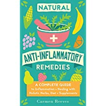 Natural Anti-Inflammatory Remedies: A Complete Guide to Inflammation & Healing with Holistic Herbs, Diet & Supplements (Pain Relief, Heal Autoimmune Conditions, ... Weight & Boost Energy) (English Edition)