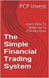 The Simple Financial Trading System: Learn How To Make Up To £50 Per Hour (English Edition)