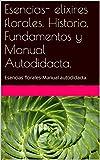 Esencias- elixires florales. Historia, Fundamentos y Manual Autodidacta.: Esencias florales-Manual autodidacta.