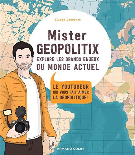 Mister Geopolitix explore les grands enjeux du monde actuel: Le youtubeur qui vous fait aimer la géopolitique ! par Gildas Leprince