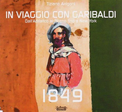 1849. In viaggio con Garibaldi. Dall'Adriatico al Tirreno fino a New York. Ediz. illustrata (Biblioteca di storia) por Tiziano Arrigoni