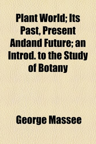 Plant World; Its Past, Present Andand Future; an Introd. to the Study of Botany