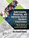 Understanding, Measuring, and Improving Overall Equipment Effectiveness: How to Use OEE to Drive Significant Process Improvement