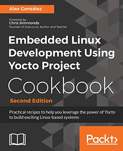 Embedded Linux Development Using Yocto Project Cookbook - Second Edition: Practical recipes to help you leverage the power of Yocto to build exciting Linux-based systems (English Edition)