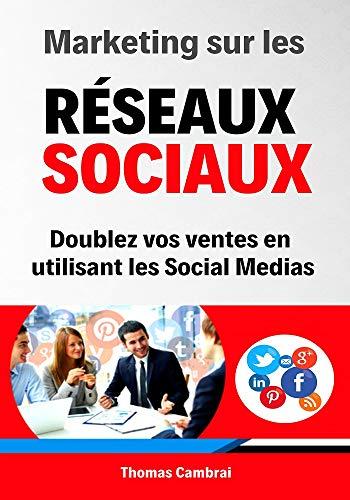 Marketing sur les Réseaux Sociaux : Doublez vos ventes en utilisant les social medias par Thomas Cambrai