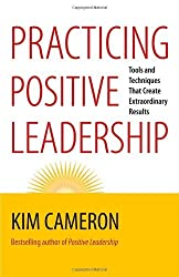 Practicing Positive Leadership: Tools and Techniques That Create Extraordinary Results by Kim Cameron (2013-09-02)