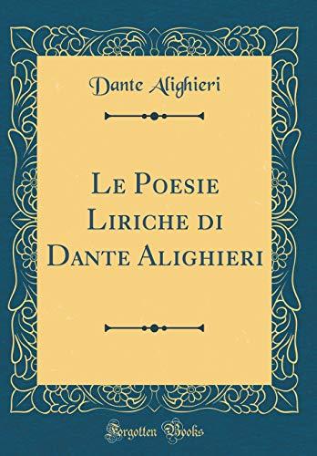 Le Poesie Liriche di Dante Alighieri (Classic Reprint)