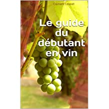 Le guide du débutant en vin (French Edition)