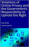 Violations of Online Privacy and the Government's Responsibility to Uphold this Right : Case Study