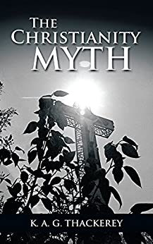 The Christianity Myth by [K. A. G. Thackerey]