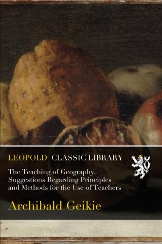 The Teaching of Geography. Suggestions Regarding Principles and Methods for the Use of Teachers por Archibald Geikie