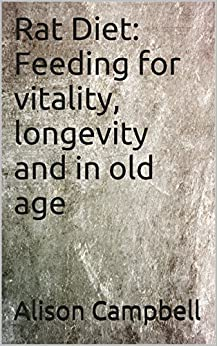 Rat Diet: Feeding for vitality, longevity and in old age (The Scuttling Gourmet Series Book 1) by [Campbell, Alison]