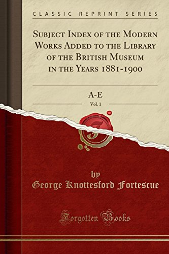Subject Index of the Modern Works Added to the Library of the British Museum in the Years 1881-1900, Vol. 1: A-E (Classic Reprint)