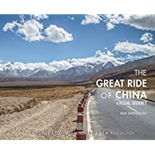 The Great Ride Of China: A Visual Journey: Exploring China from the Back of a Motorcycle