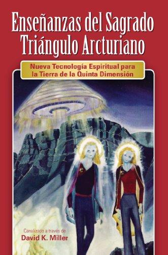 Enseñanzas del Sagrado Triángulo Arcturiano: Nueva Tecnología Espiritual para la Tierra de la Quinta Dimensión por David K. Miller