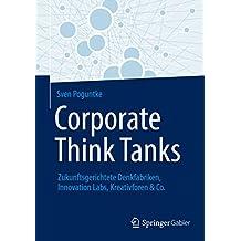 Corporate Think Tanks: Zukunftsgerichtete Denkfabriken, Innovation Labs, Kreativforen & Co.