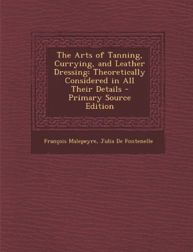 The Arts of Tanning, Currying, and Leather Dressing: Theoretically Considered in All Their Details - Primary Source Edition