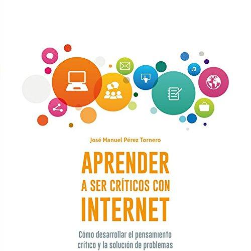 Aprender a ser críticos con internet : cómo desarrollar el pensamiento crítico y la solución de problemas con internet