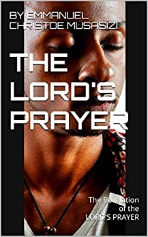 THE LORD'S PRAYER: THE REVELATION OF THE LORD'S PRAYER eBook: BY EMMANUEL CHRISTOE MUSASIZI
