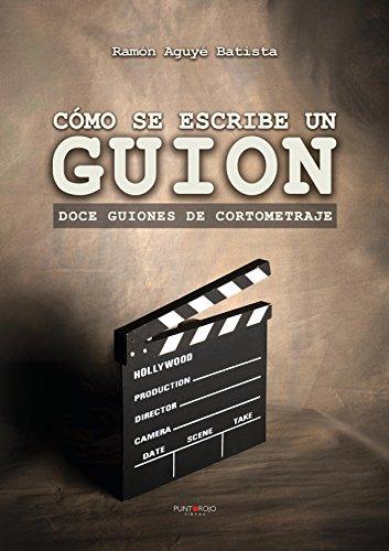 Cómo se escribe un guion. Doce guiones de cortometraje por Ramón Aguyé