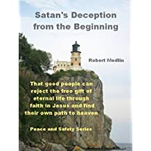 Satan's Deception from the Beginning: That good people can reject the free gift of eternal life through faith in Jesus and find their own path to God (English Edition)