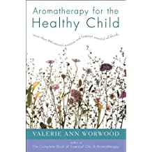 Aromatherapy for the Healthy Child: More Than 300 Natural, Nontoxic, and Fragrant Essential Oil Blends