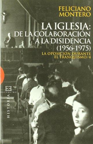 La Iglesia: de la colaboración a la disidencia (1956-1975): La oposición durante el franquismo / 4 (Ensayo) por Feliciano Montero García