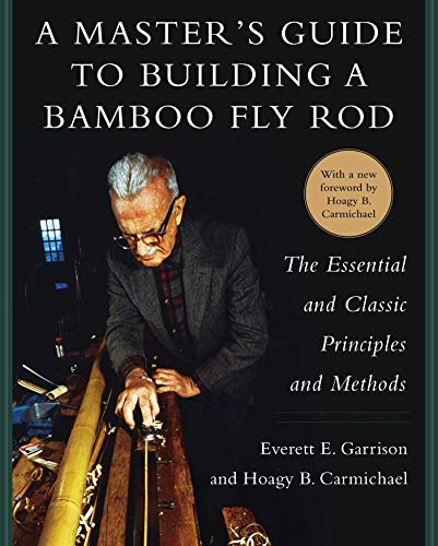 A Master's Guide to Building a Bamboo Fly Rod: The Essential and Classic Principles and Methods -