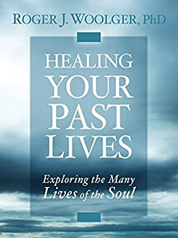 Healing Your Past Lives: Exploring the Many Lives of the Soul by [Woolger, Roger J.]