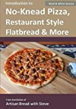 Introduction to No-Knead Pizza, Restaurant Style Flatbread & More (B&W Version): From the kitchen of Artisan Bread with Steve by Steve Gamelin (2015-01-22)