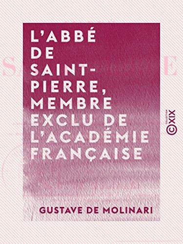 L'Abb de Saint-Pierre, membre exclu de l'Acadmie franaise - Sa vie et ses oeuvres, prcdes d'une apprciation et d'un prcis historique de l'ide de la paix perptuelle