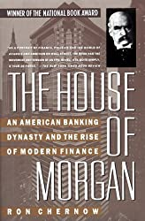 The House of Morgan: An American Banking Dynasty and the Rise of Modern Finance by Ron Chernow (1991-03-23)