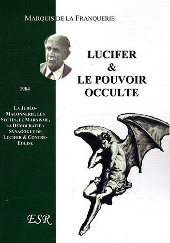 Lucifer & le pouvoir occulte : La judéo-maçonnerie, les sectes, le marxisme, la démocratie : synagogue de Lucifer & contre-église