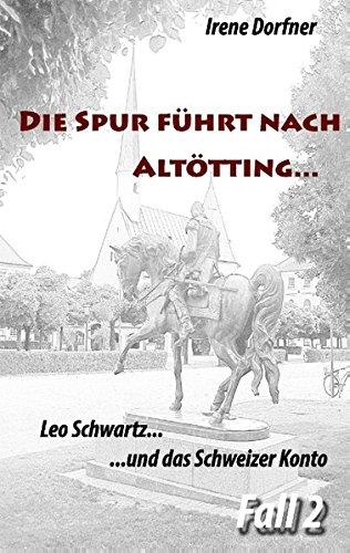 Die Spur führt nach Altötting ...: Leo Schwartz ... und das Schweizer Konto