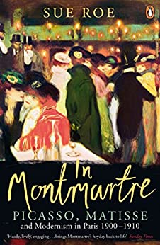 In Montmartre: Picasso, Matisse and Modernism in Paris, 1900-1910 by [Roe, Sue]