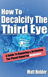 How To Decalcify The Third Eye - A Guide To Repairing & Activating The Pineal Gland For Beginners (English Edition)