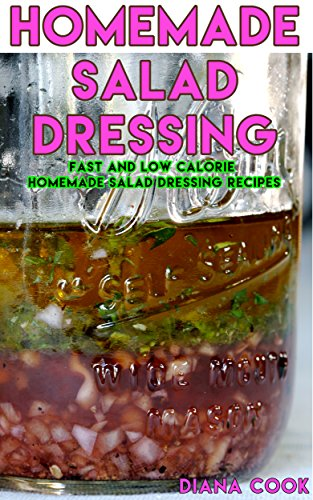 Homemade Salad Dressings: Fast and Low Calorie Homemade Salad Dressing Recipes (English Edition)