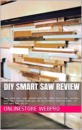 DIY Smart Saw Review: saw , table saw , saws , dewalt table saw , table saw for sale , sawstop , track saw , sawstop table saw , diy cnc machine , table ... inch table saw , diy cnc (English Edition)