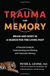 Trauma and Memory: Brain and Body in a Search for the Living Past: A Practical Guide for Understanding and Working with Traumatic Memory by Peter A. Levine Ph.D. (2015-10-27)