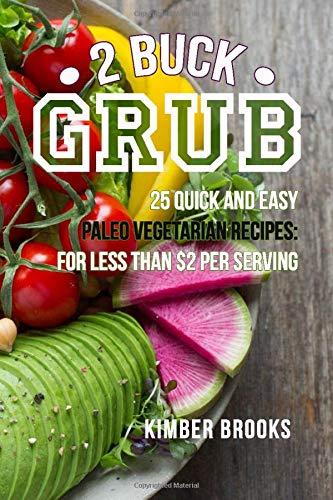 2 buck grub: 25 quick and easy paleo vegetarian recipes: for less than $2 per serving   plant-based paleo recipes   easy keto pegan recipes, gluten-free, grain free, dairy free
