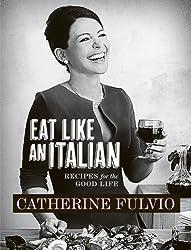 Catherine Fulvio's Eat Like An Italian: Recipes for the Good Life from Catherine Fulvio