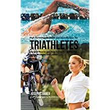 High Performance Shake and Juice Recipes for Triathletes: Increase Muscle and Drop Excess Fat to Become Faster, Stronger, and Leaner (English Edition)
