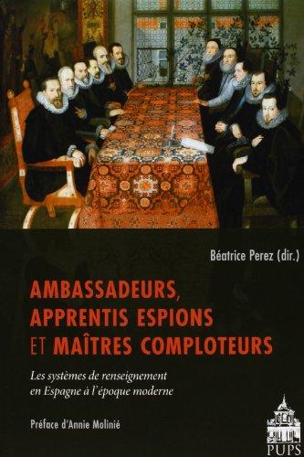 Ambassadeurs, apprentis espions et maitres comploteurs : Les systèmes de renseignement en Espagne à l'époque moderne par Béatrice Perez
