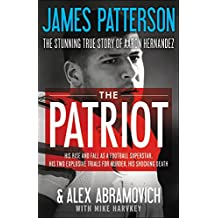 The Patriot: The Stunning True Story of Aaron Hernandez: His Rise and Fall as a Football Superstar, His Two Explosive Trials for Mu