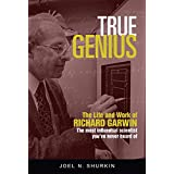 True Genius: The Life and Work of Richard Garwin, the Most Influential Scientist You've Never Heard of