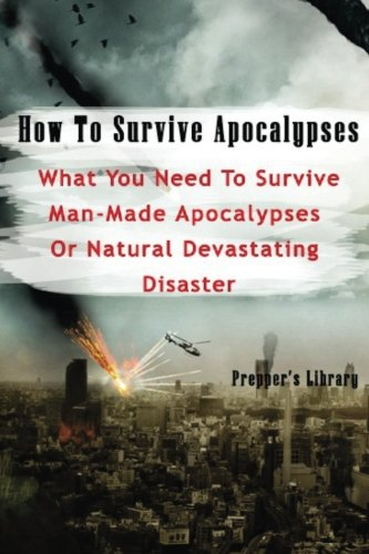 How To Survive Apocalypses: What You Need To Survive Man-Made Apocalypses Or Natural Devastating Disaster: (Apocalypse Survival, Nuclear Fallout)
